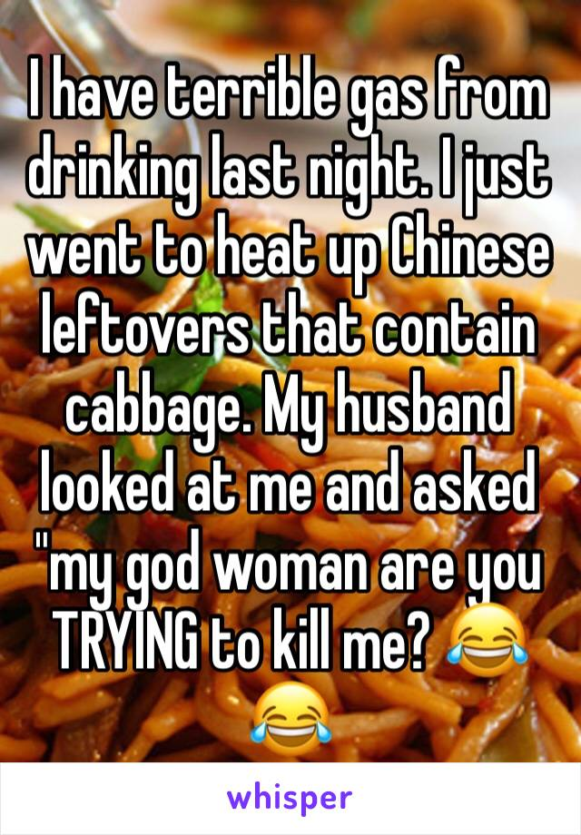 "I have terrible gas from drinking last night. I just went to heat up Chinese leftovers that contain cabbage. My husband looked at me and asked ""my god woman are you TRYING to kill me? 😂😂"