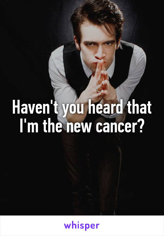 Haven't you heard that I'm the new cancer?
