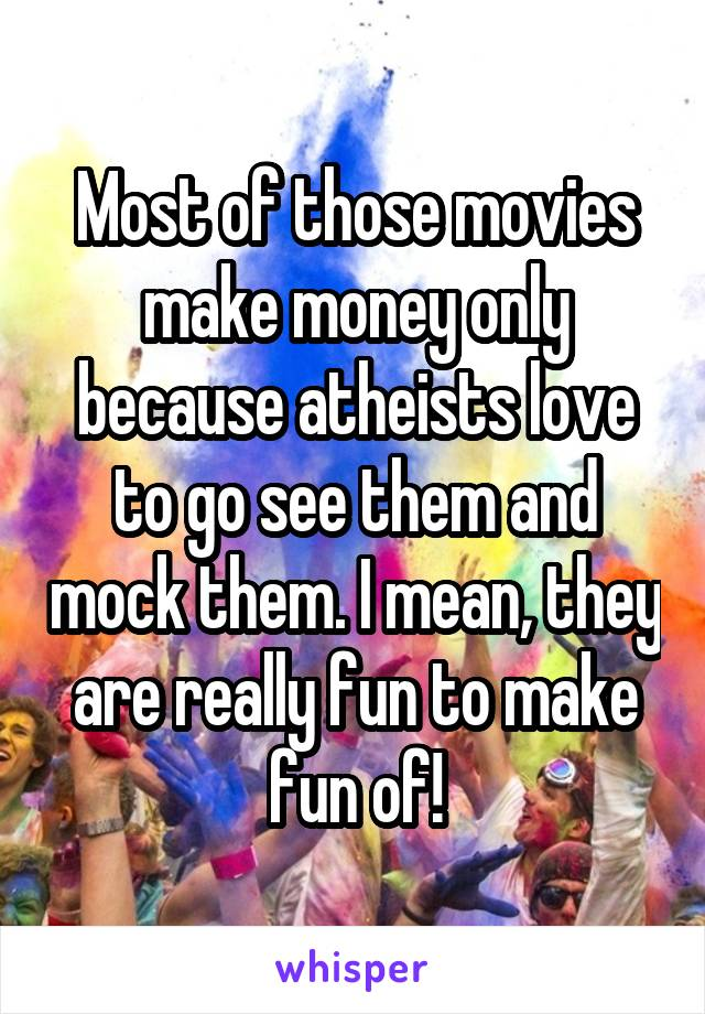 Most of those movies make money only because atheists love to go see them and mock them. I mean, they are really fun to make fun of!