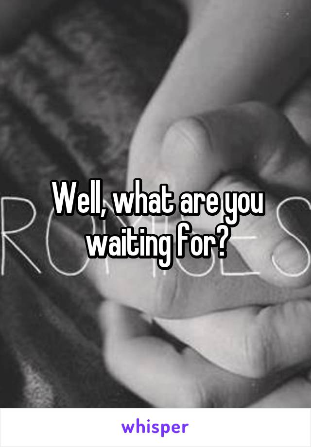 Well, what are you waiting for?