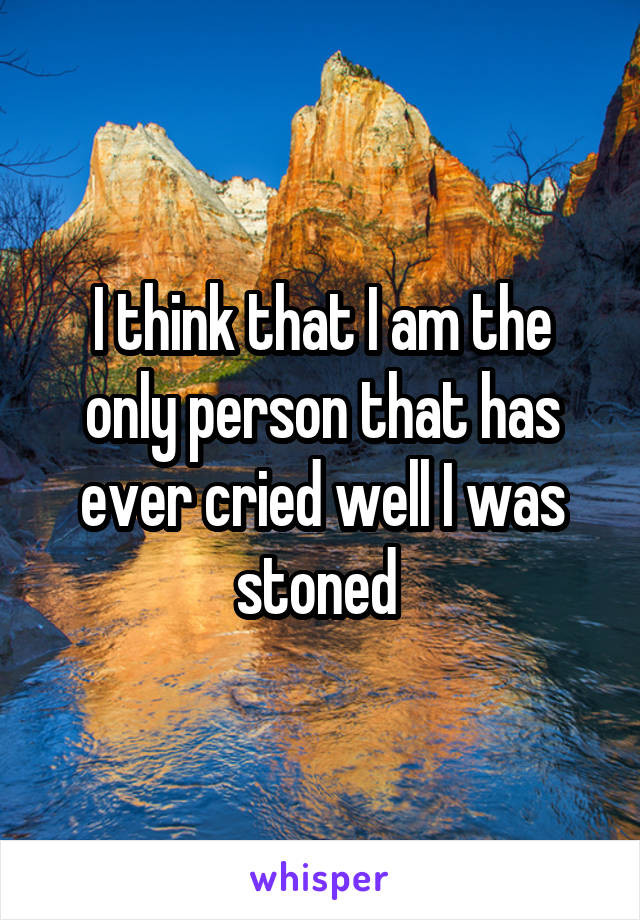 I think that I am the only person that has ever cried well I was stoned