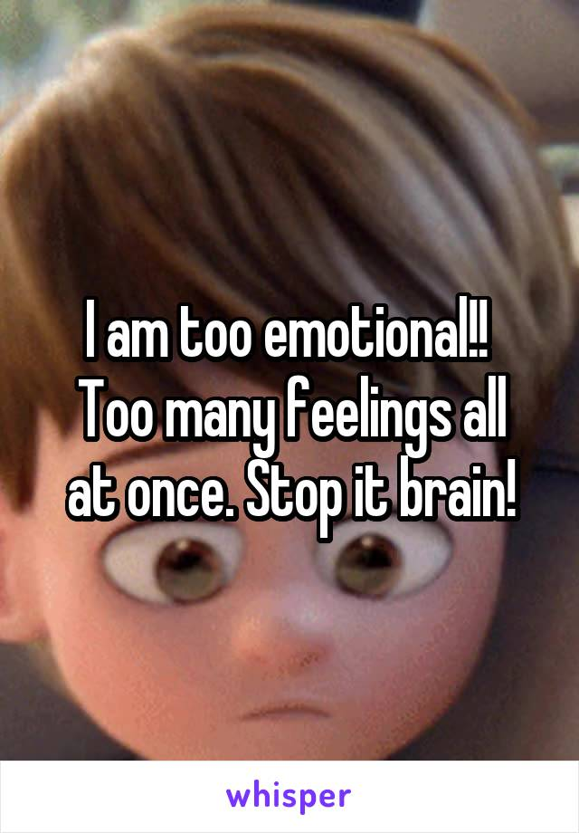 I am too emotional!!  Too many feelings all at once. Stop it brain!