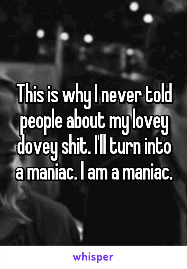 This is why I never told people about my lovey dovey shit. I'll turn into a maniac. I am a maniac.