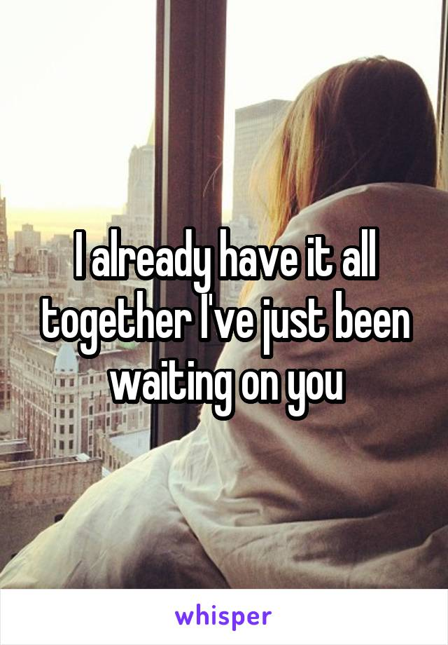 I already have it all together I've just been waiting on you