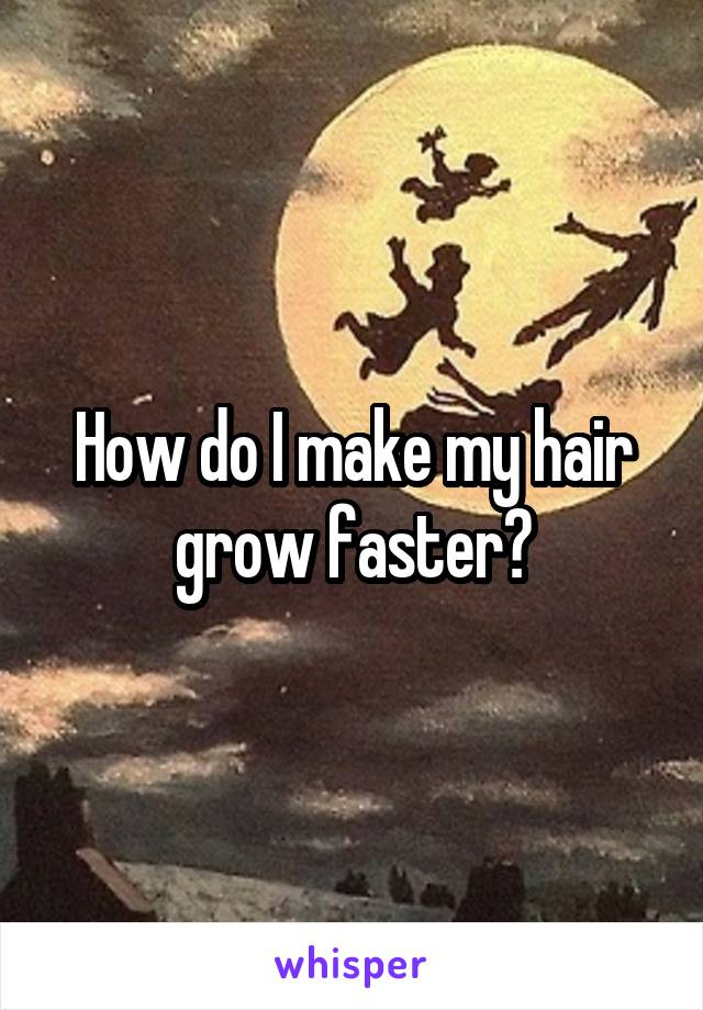 How do I make my hair grow faster?
