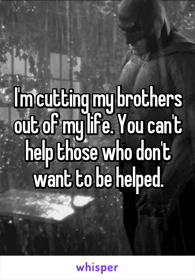 I'm cutting my brothers out of my life. You can't help those who don't want to be helped.