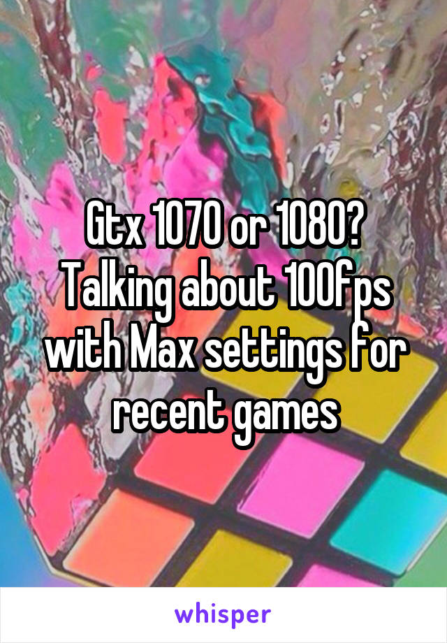 Gtx 1070 or 1080? Talking about 100fps with Max settings for recent games