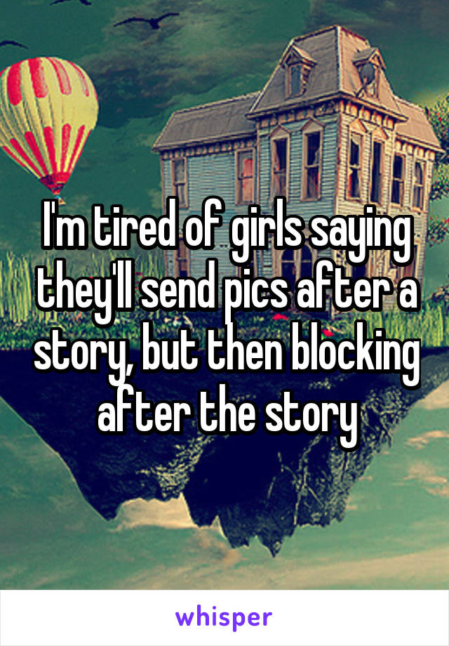 I'm tired of girls saying they'll send pics after a story, but then blocking after the story