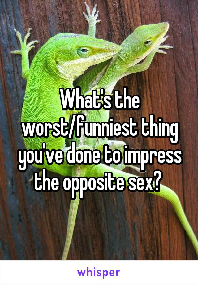 What's the worst/funniest thing you've done to impress the opposite sex?