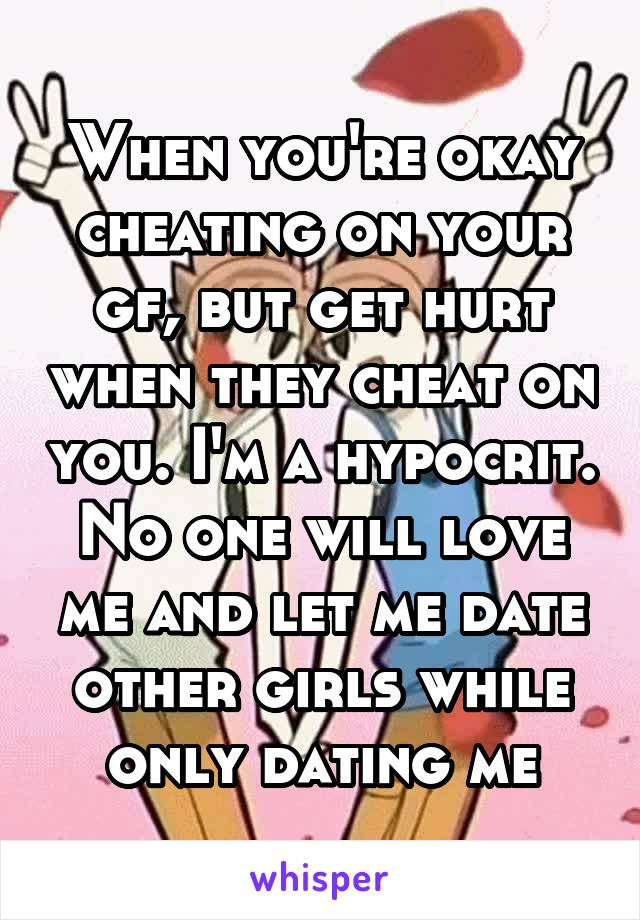 When you're okay cheating on your gf, but get hurt when they cheat on you. I'm a hypocrit. No one will love me and let me date other girls while only dating me