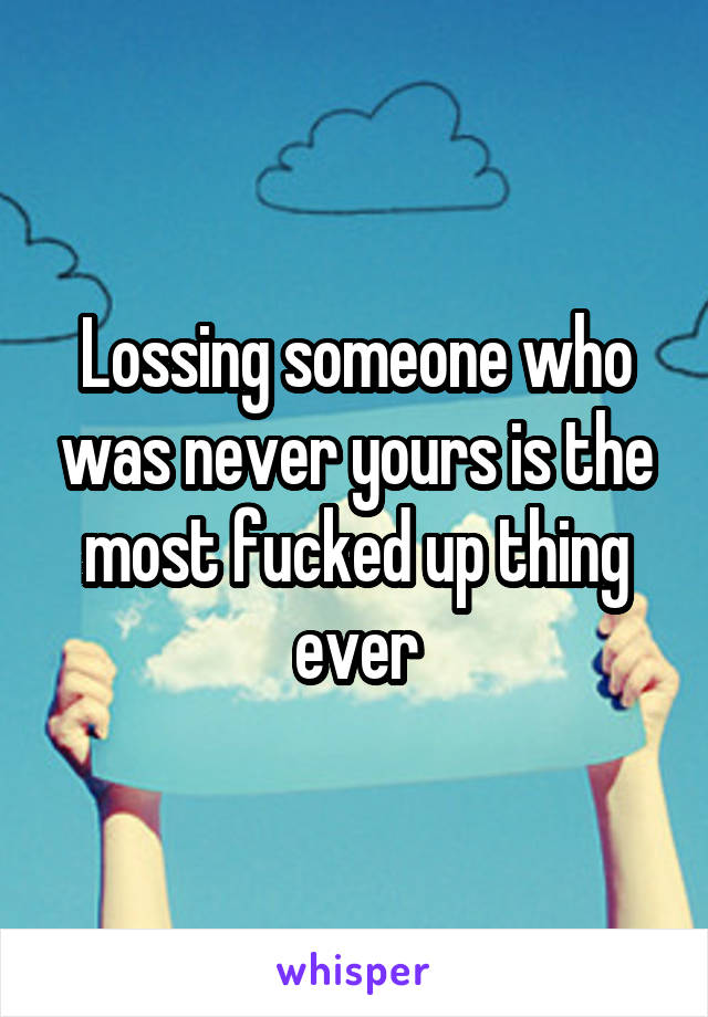 Lossing someone who was never yours is the most fucked up thing ever