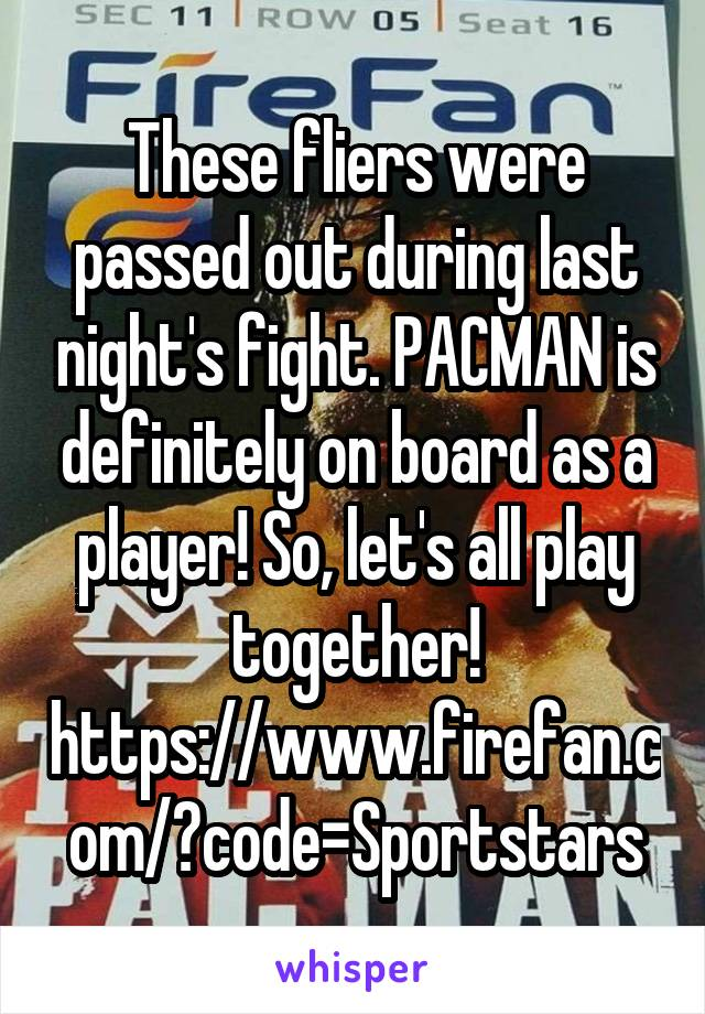 These fliers were passed out during last night's fight. PACMAN is definitely on board as a player! So, let's all play together! https://www.firefan.com/?code=Sportstars