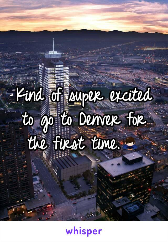 Kind of super excited to go to Denver for the first time.🙇