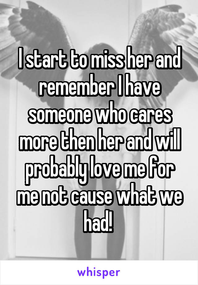 I start to miss her and remember I have someone who cares more then her and will probably love me for me not cause what we had!
