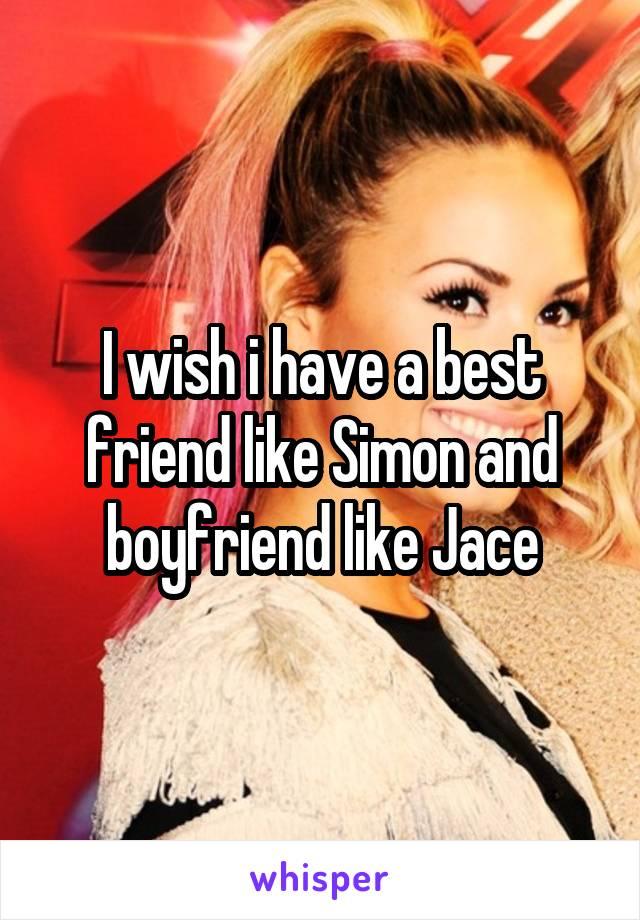 I wish i have a best friend like Simon and boyfriend like Jace