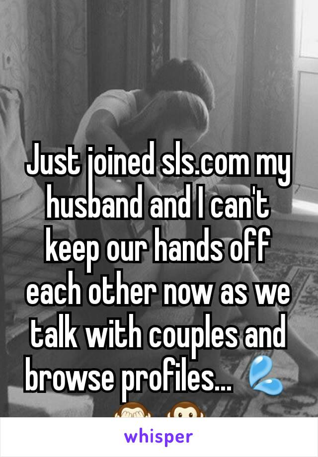 Just joined sls.com my husband and I can't keep our hands off each other now as we talk with couples and browse profiles... 💦🙈🙊