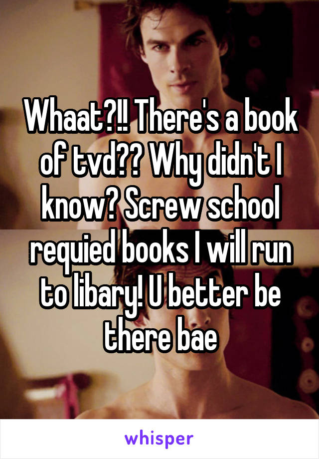 Whaat?!! There's a book of tvd?? Why didn't I know? Screw school requied books I will run to libary! U better be there bae