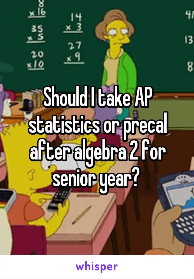 Should I take AP statistics or precal after algebra 2 for senior year?