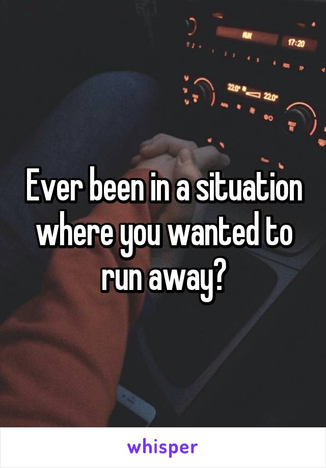 Ever been in a situation where you wanted to run away?