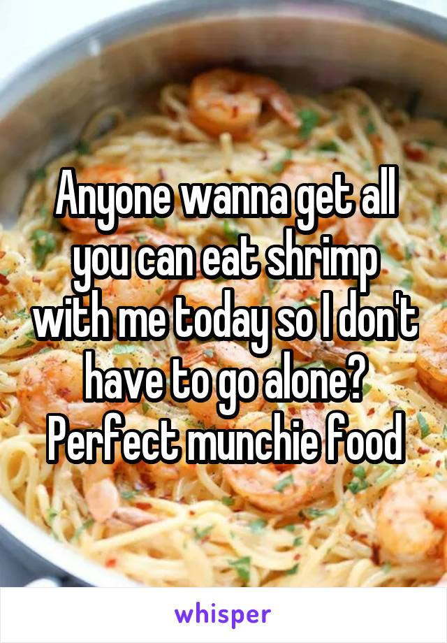 Anyone wanna get all you can eat shrimp with me today so I don't have to go alone? Perfect munchie food
