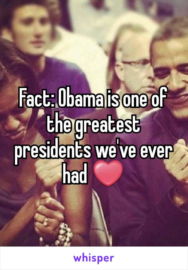 Fact: Obama is one of the greatest presidents we've ever had ❤