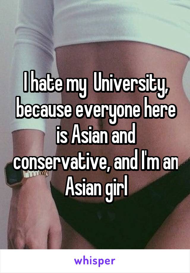 I hate my  University, because everyone here is Asian and conservative, and I'm an Asian girl