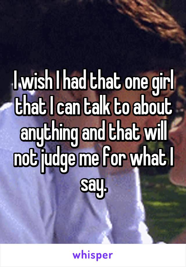 I wish I had that one girl that I can talk to about anything and that will not judge me for what I say.