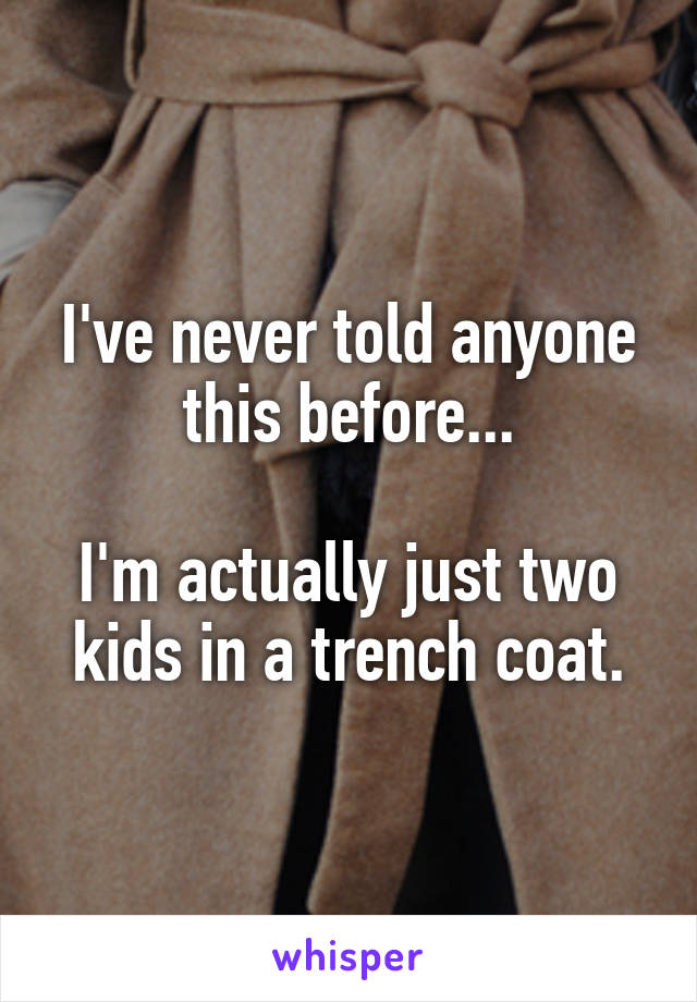I've never told anyone this before...  I'm actually just two kids in a trench coat.