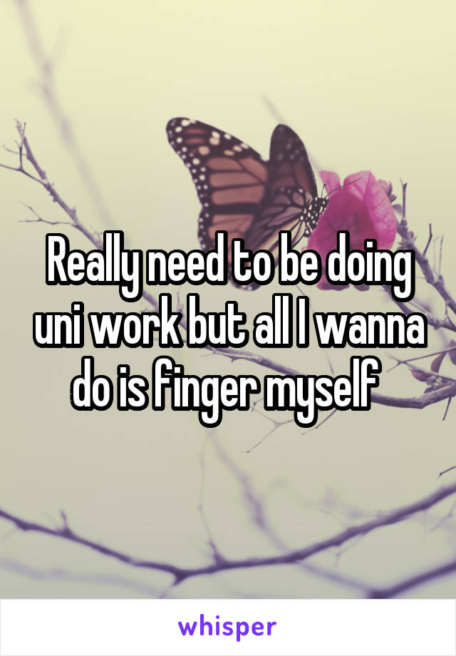 Really need to be doing uni work but all I wanna do is finger myself