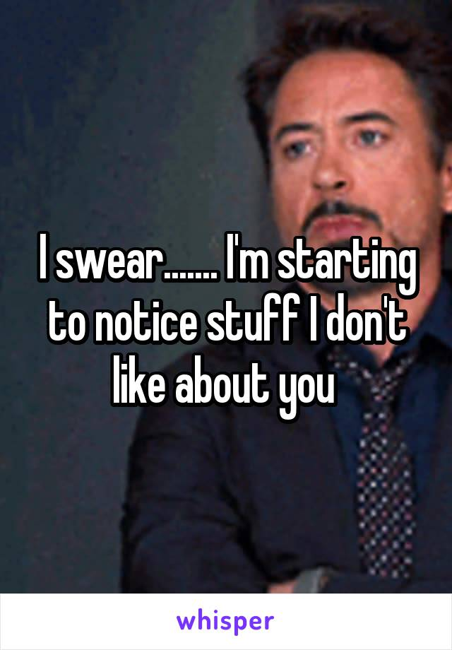I swear....... I'm starting to notice stuff I don't like about you