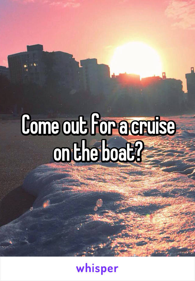 Come out for a cruise on the boat?