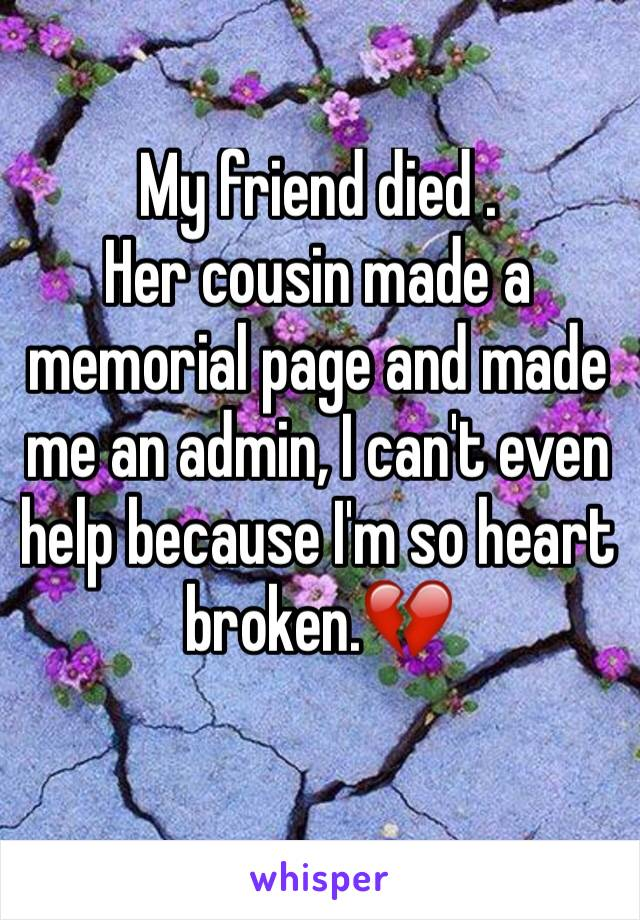 My friend died . Her cousin made a memorial page and made me an admin, I can't even help because I'm so heart broken.💔