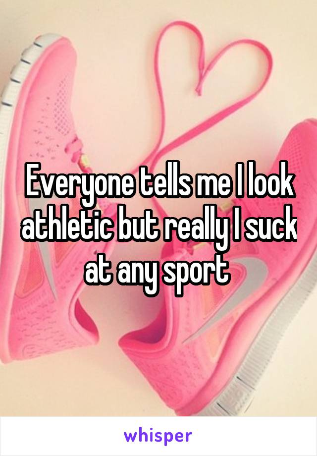 Everyone tells me I look athletic but really I suck at any sport