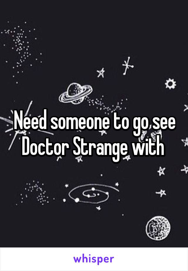 Need someone to go see Doctor Strange with