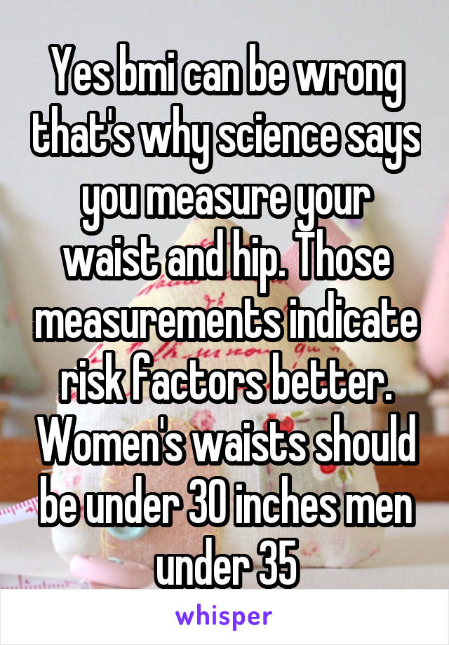 Yes bmi can be wrong that's why science says you measure your waist and hip. Those measurements indicate risk factors better. Women's waists should be under 30 inches men under 35