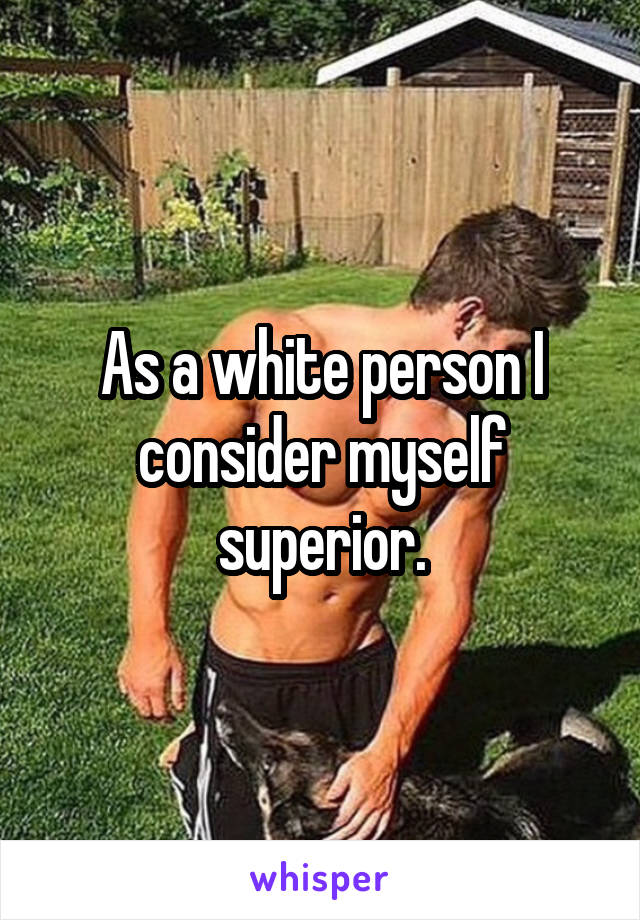 As a white person I consider myself superior.