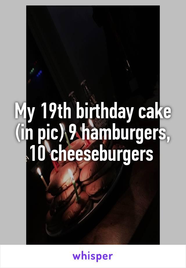 My 19th birthday cake (in pic) 9 hamburgers, 10 cheeseburgers