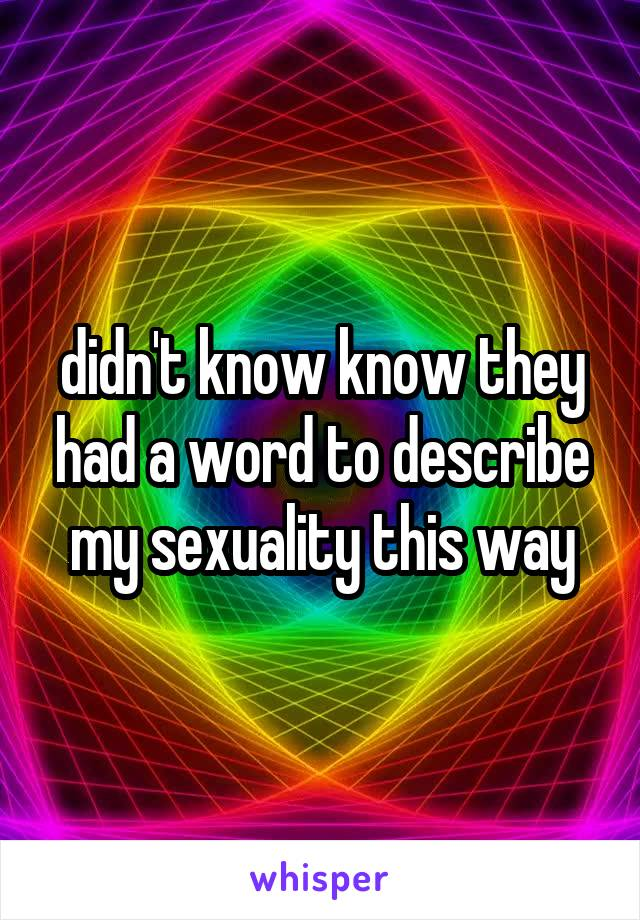 didn't know know they had a word to describe my sexuality this way