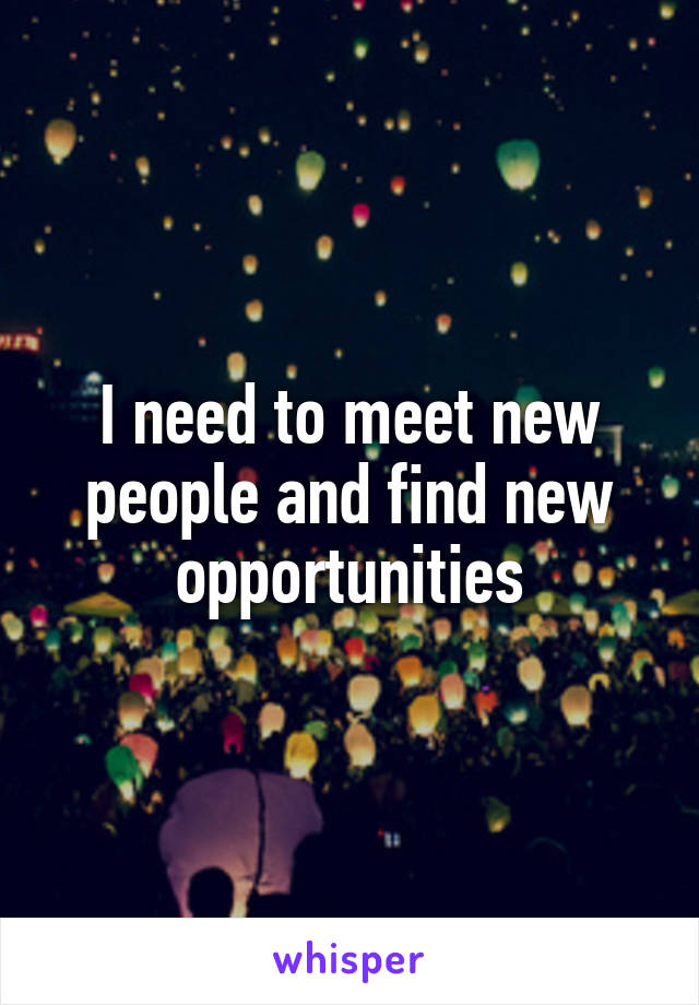 I need to meet new people and find new opportunities
