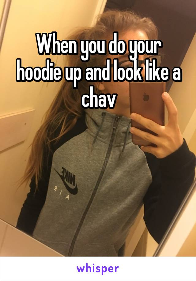 When you do your hoodie up and look like a chav
