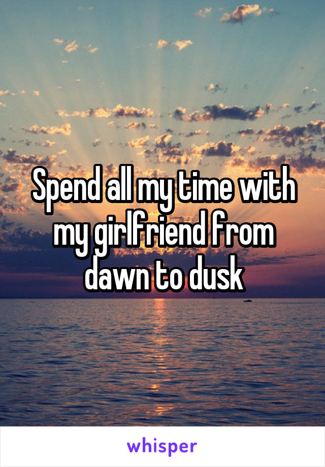 Spend all my time with my girlfriend from dawn to dusk