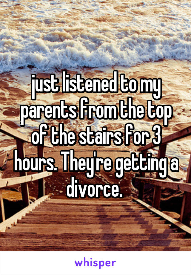 just listened to my parents from the top of the stairs for 3 hours. They're getting a divorce.