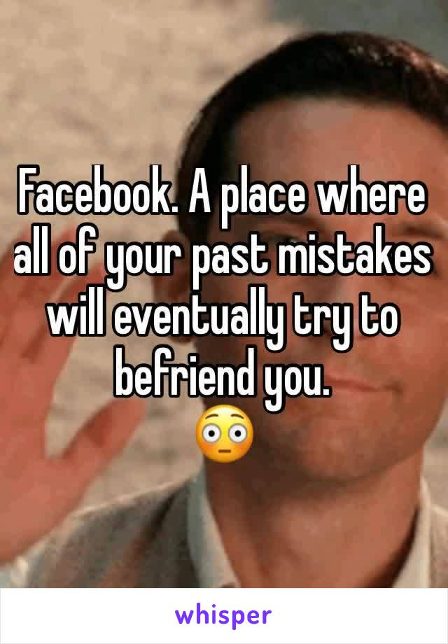 Facebook. A place where all of your past mistakes will eventually try to befriend you.  😳