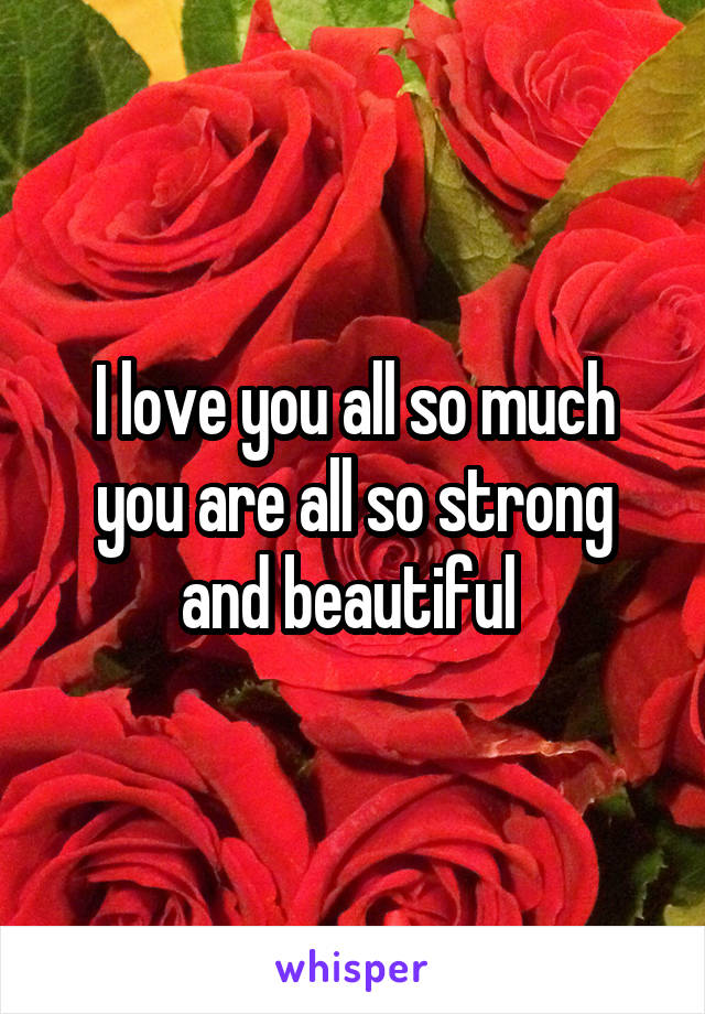 I love you all so much you are all so strong and beautiful