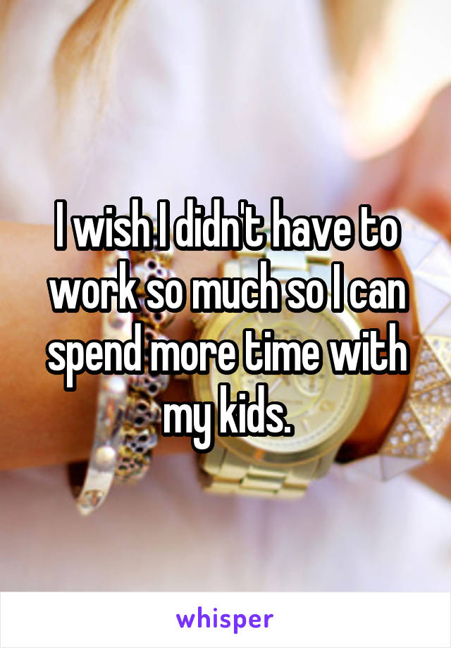 I wish I didn't have to work so much so I can spend more time with my kids.