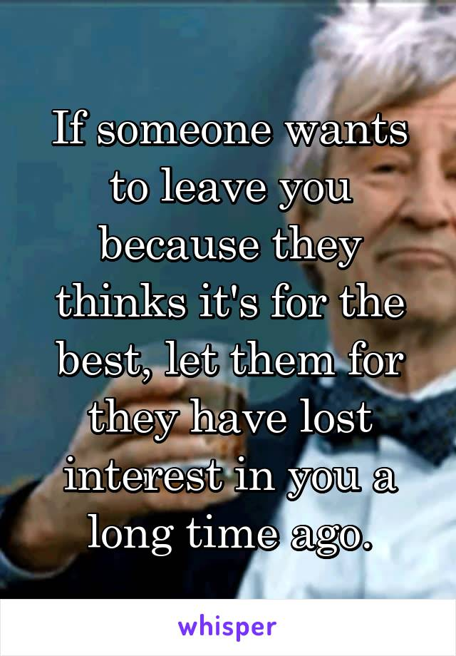 If someone wants to leave you because they thinks it's for the best, let them for they have lost interest in you a long time ago.