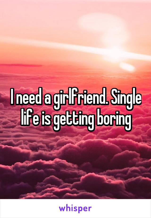 I need a girlfriend. Single life is getting boring