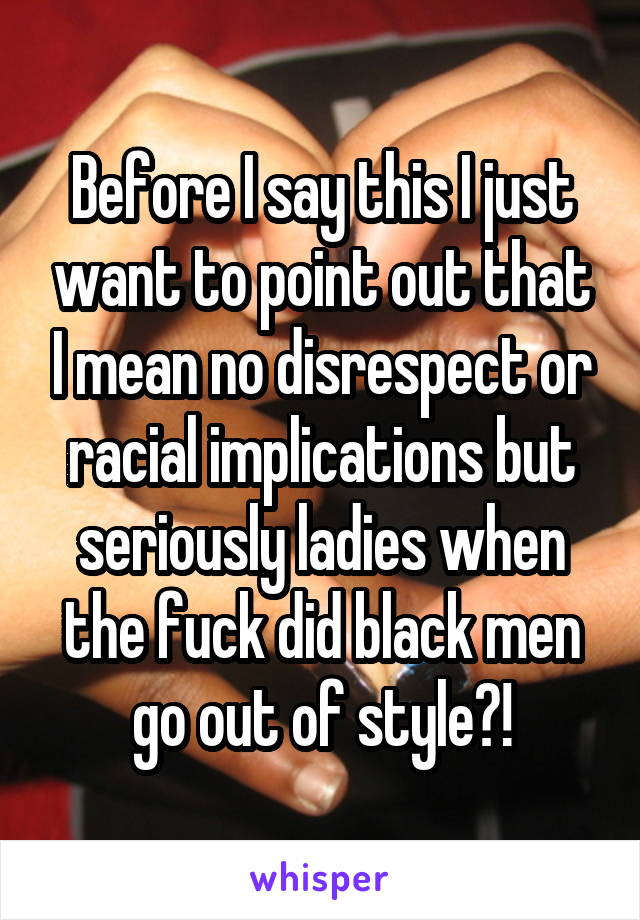 Before I say this I just want to point out that I mean no disrespect or racial implications but seriously ladies when the fuck did black men go out of style?!