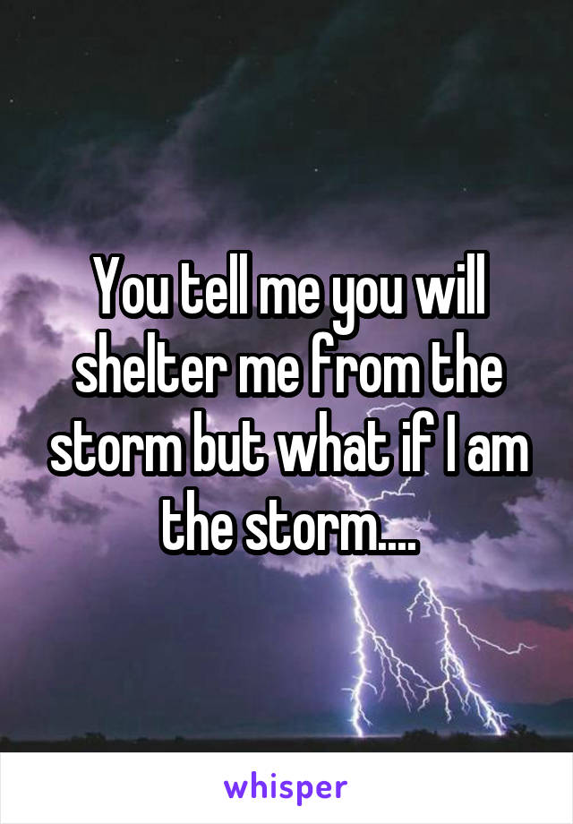 You tell me you will shelter me from the storm but what if I am the storm....