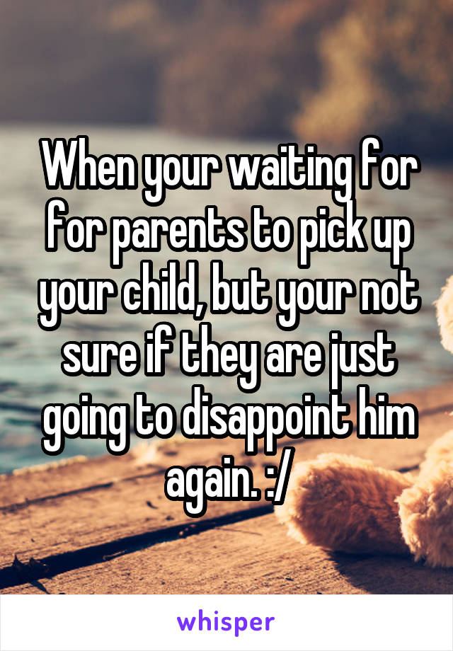 When your waiting for for parents to pick up your child, but your not sure if they are just going to disappoint him again. :/